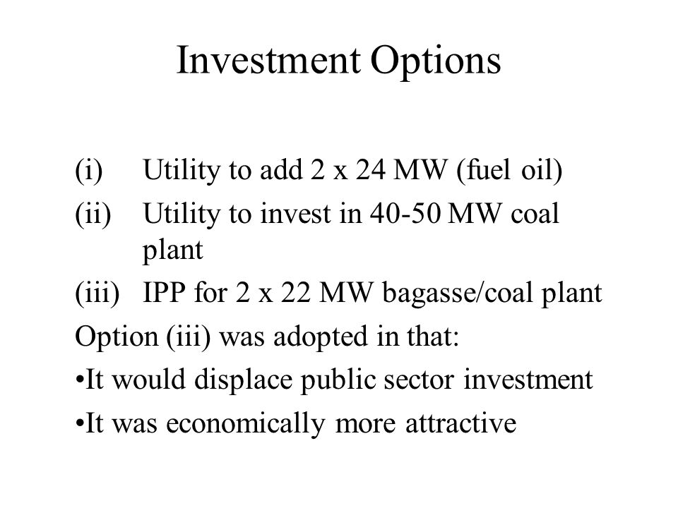 Investment Options (i)Utility to add 2 x 24 MW (fuel oil) (ii)Utility to invest in 40-50 MW coal plant (iii)IPP for 2 x 22 MW bagasse/coal plant Optio