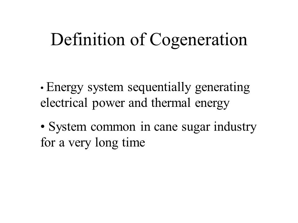 Definition of Cogeneration Energy system sequentially generating electrical power and thermal energy System common in cane sugar industry for a very long time
