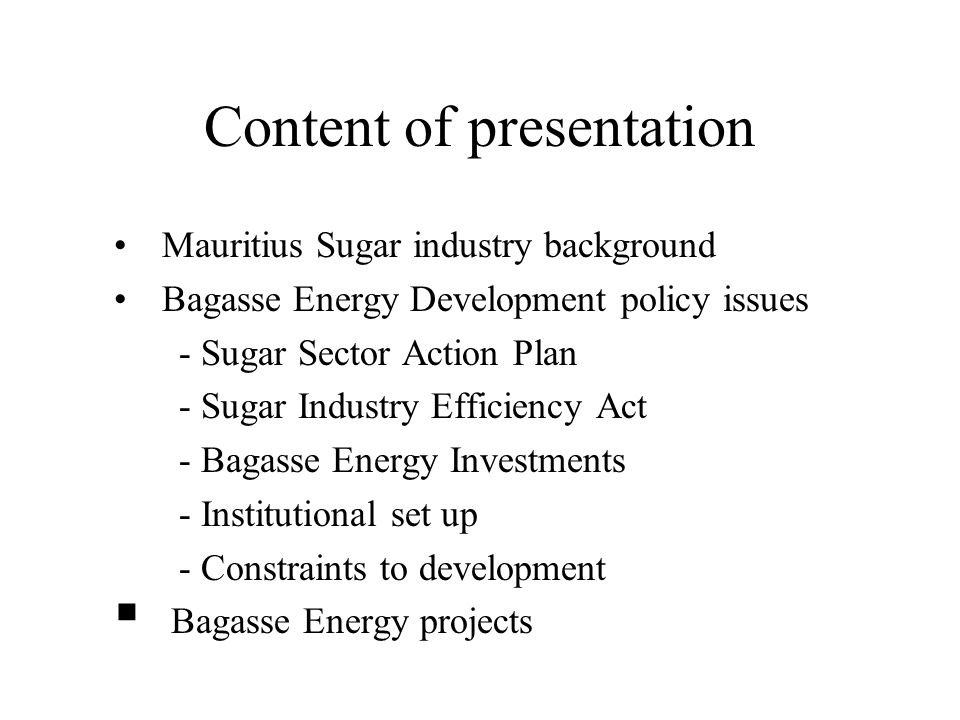Content of presentation Mauritius Sugar industry background Bagasse Energy Development policy issues - Sugar Sector Action Plan - Sugar Industry Efficiency Act - Bagasse Energy Investments - Institutional set up - Constraints to development  Bagasse Energy projects