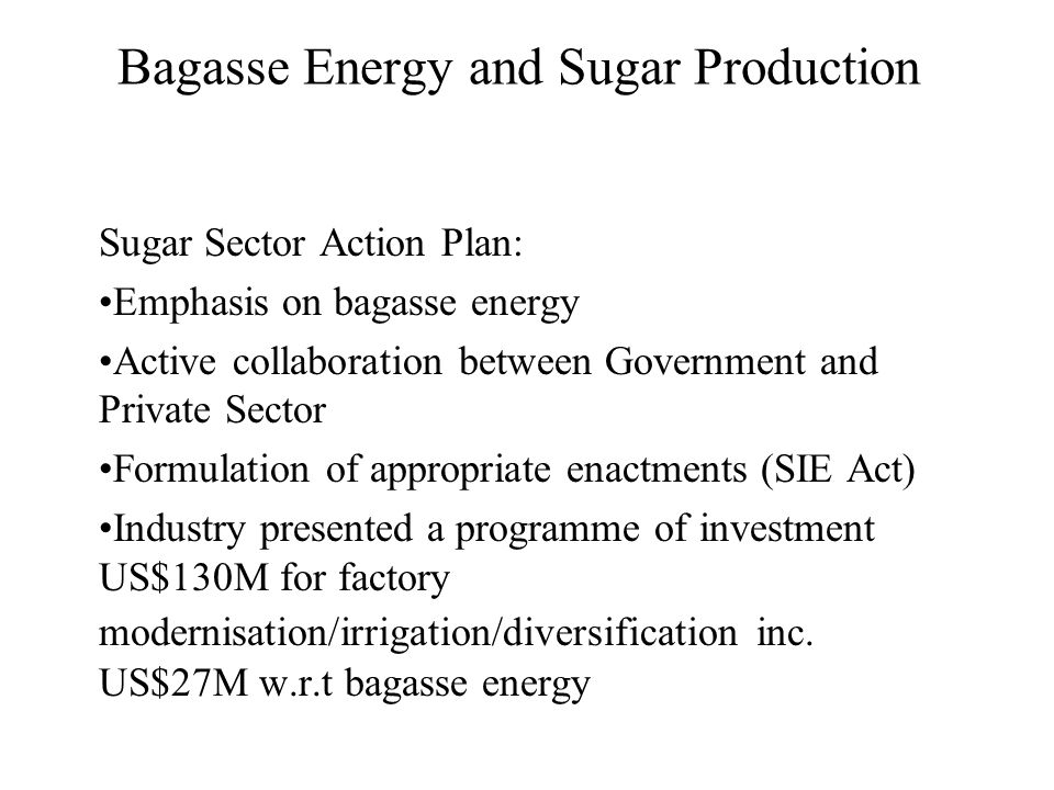 Bagasse Energy and Sugar Production Sugar Sector Action Plan: Emphasis on bagasse energy Active collaboration between Government and Private Sector Formulation of appropriate enactments (SIE Act) Industry presented a programme of investment US$130M for factory modernisation/irrigation/diversification inc.