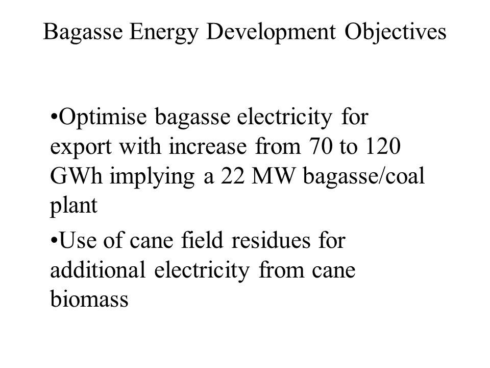 Bagasse Energy Development Objectives Optimise bagasse electricity for export with increase from 70 to 120 GWh implying a 22 MW bagasse/coal plant Use of cane field residues for additional electricity from cane biomass