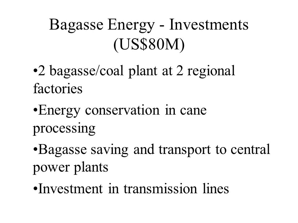 Bagasse Energy - Investments (US$80M) 2 bagasse/coal plant at 2 regional factories Energy conservation in cane processing Bagasse saving and transport to central power plants Investment in transmission lines