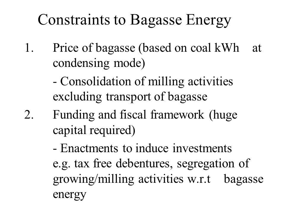 Constraints to Bagasse Energy 1.Price of bagasse (based on coal kWh at condensing mode) - Consolidation of milling activities excluding transport of b
