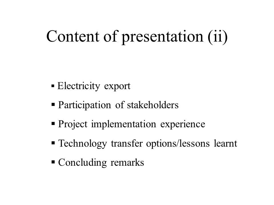 Content of presentation (ii)  Electricity export  Participation of stakeholders  Project implementation experience  Technology transfer options/lessons learnt  Concluding remarks