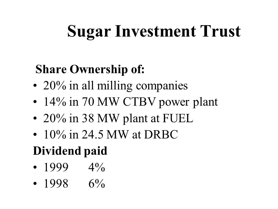 Sugar Investment Trust Share Ownership of: 20% in all milling companies 14% in 70 MW CTBV power plant 20% in 38 MW plant at FUEL 10% in 24.5 MW at DRBC Dividend paid 19994% 19986%