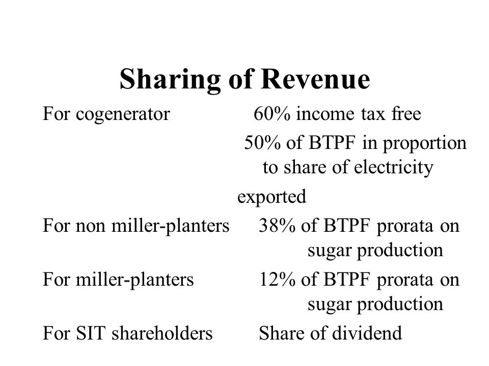 Sharing of Revenue For cogenerator 60% income tax free 50% of BTPF in proportion to share of electricity exported For non miller-planters 38% of BTPF prorata on sugar production For miller-planters 12% of BTPF prorata on sugar production For SIT shareholders Share of dividend