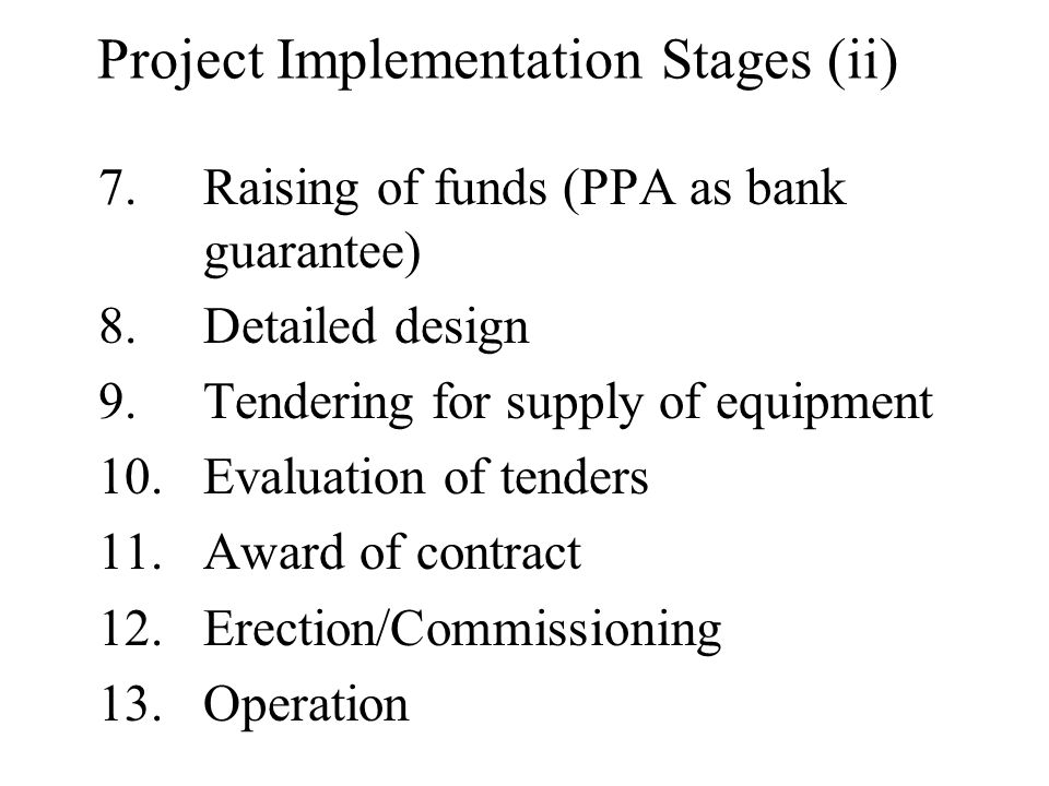 Project Implementation Stages (ii) 7.Raising of funds (PPA as bank guarantee) 8.Detailed design 9.Tendering for supply of equipment 10.Evaluation of tenders 11.Award of contract 12.Erection/Commissioning 13.Operation