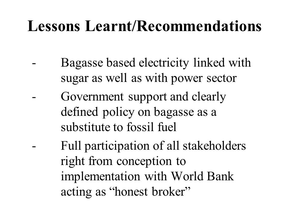 Lessons Learnt/Recommendations -Bagasse based electricity linked with sugar as well as with power sector -Government support and clearly defined polic