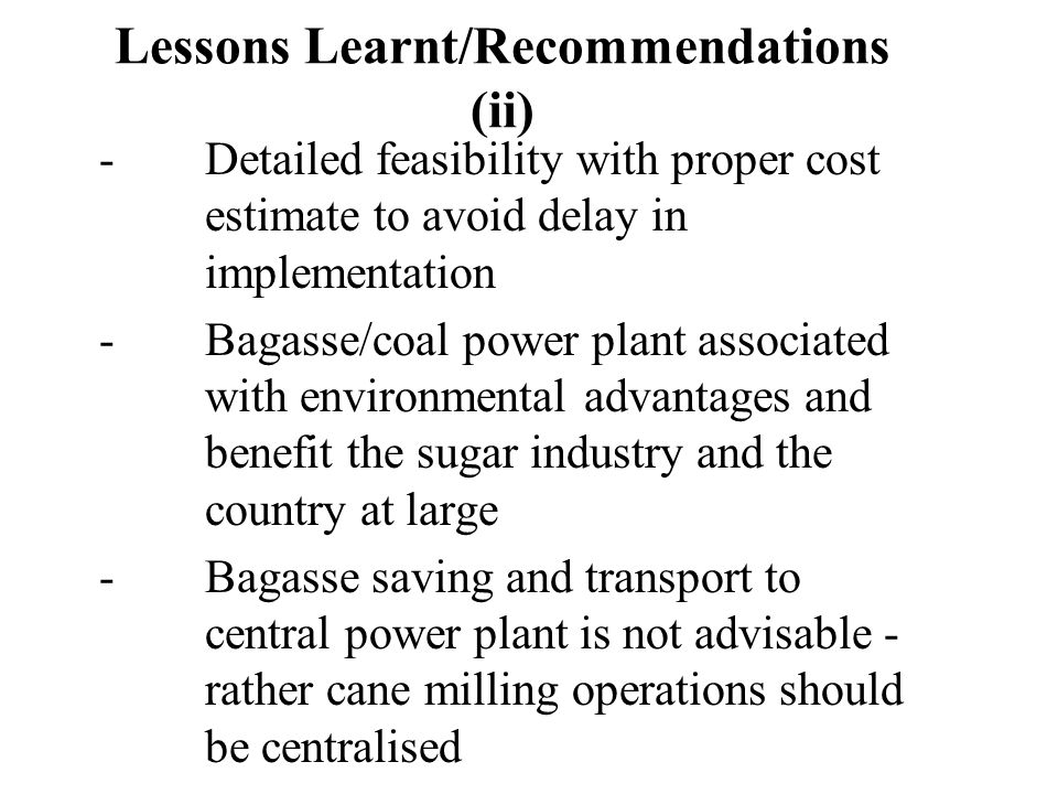 Lessons Learnt/Recommendations (ii) -Detailed feasibility with proper cost estimate to avoid delay in implementation -Bagasse/coal power plant associated with environmental advantages and benefit the sugar industry and the country at large -Bagasse saving and transport to central power plant is not advisable - rather cane milling operations should be centralised