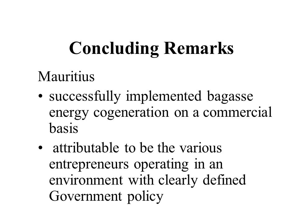 Concluding Remarks Mauritius successfully implemented bagasse energy cogeneration on a commercial basis attributable to be the various entrepreneurs o