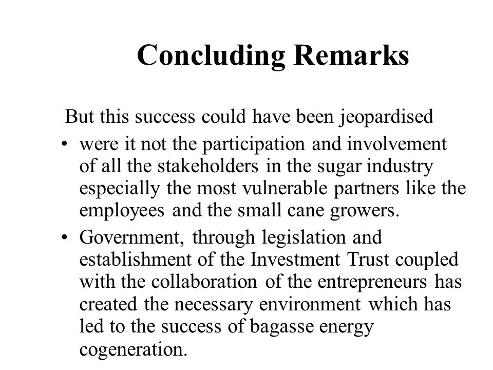 Concluding Remarks But this success could have been jeopardised were it not the participation and involvement of all the stakeholders in the sugar ind