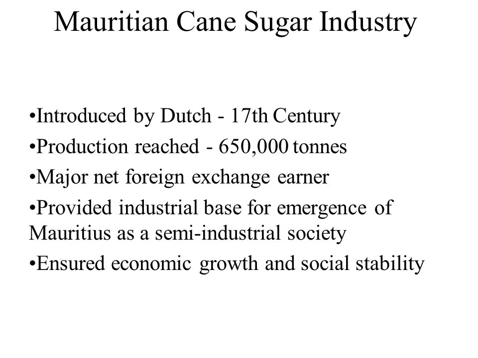Mauritian Cane Sugar Industry Introduced by Dutch - 17th Century Production reached - 650,000 tonnes Major net foreign exchange earner Provided indust