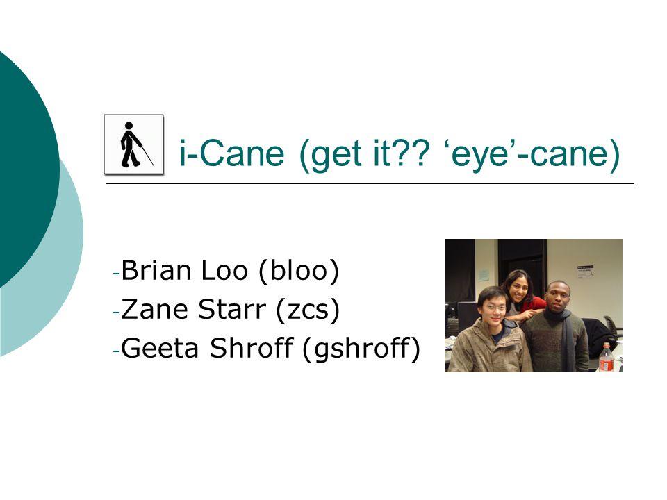 i-Cane (get it 'eye'-cane) - Brian Loo (bloo) - Zane Starr (zcs) - Geeta Shroff (gshroff)