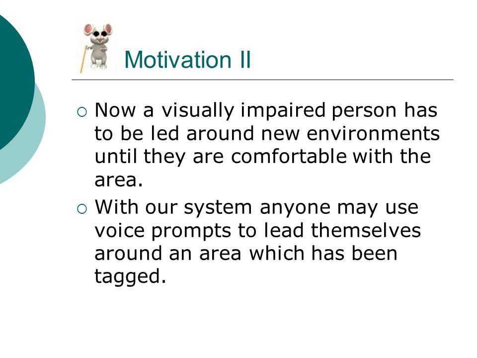 Motivation II  Now a visually impaired person has to be led around new environments until they are comfortable with the area.