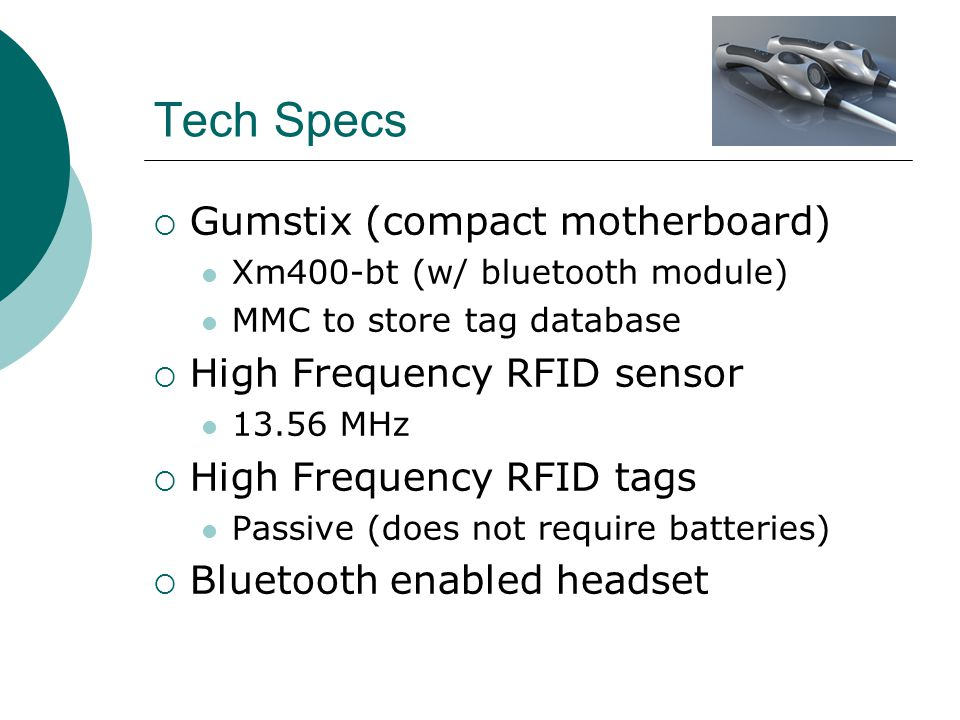 Tech Specs  Gumstix (compact motherboard) Xm400-bt (w/ bluetooth module) MMC to store tag database  High Frequency RFID sensor 13.56 MHz  High Frequency RFID tags Passive (does not require batteries)  Bluetooth enabled headset