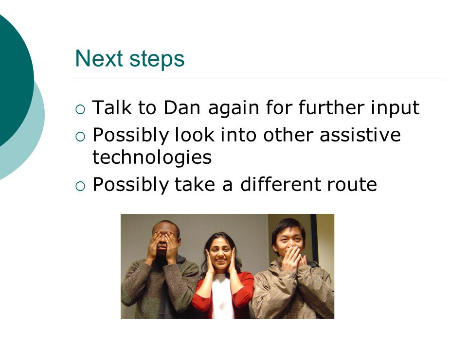 Next steps  Talk to Dan again for further input  Possibly look into other assistive technologies  Possibly take a different route