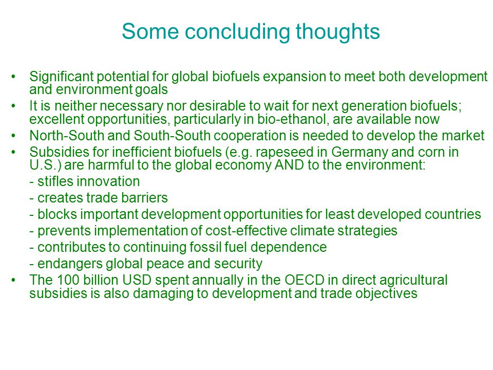 Some concluding thoughts Significant potential for global biofuels expansion to meet both development and environment goals It is neither necessary nor desirable to wait for next generation biofuels; excellent opportunities, particularly in bio-ethanol, are available now North-South and South-South cooperation is needed to develop the market Subsidies for inefficient biofuels (e.g.