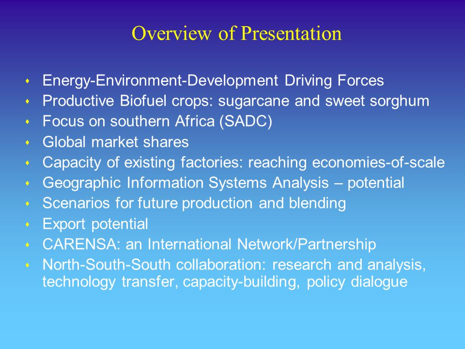 Overview of Presentation s Energy-Environment-Development Driving Forces s Productive Biofuel crops: sugarcane and sweet sorghum s Focus on southern Africa (SADC) s Global market shares s Capacity of existing factories: reaching economies-of-scale s Geographic Information Systems Analysis – potential s Scenarios for future production and blending s Export potential s CARENSA: an International Network/Partnership s North-South-South collaboration: research and analysis, technology transfer, capacity-building, policy dialogue