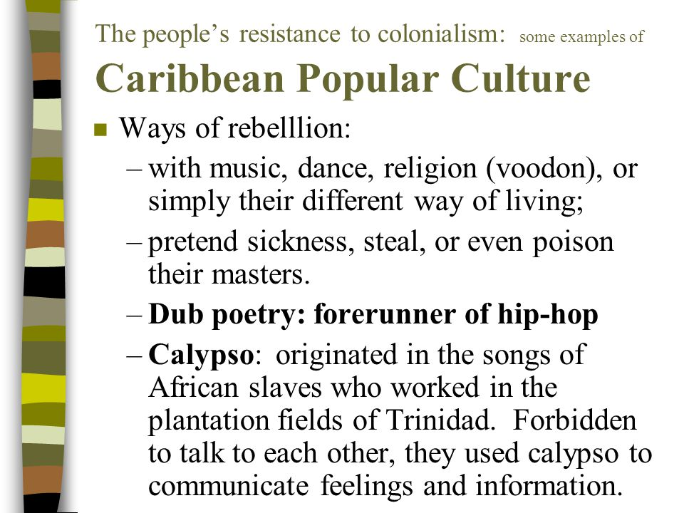 The people's resistance to colonialism: some examples of Caribbean Popular Culture n Ways of rebelllion: –with music, dance, religion (voodon), or simply their different way of living; –pretend sickness, steal, or even poison their masters.