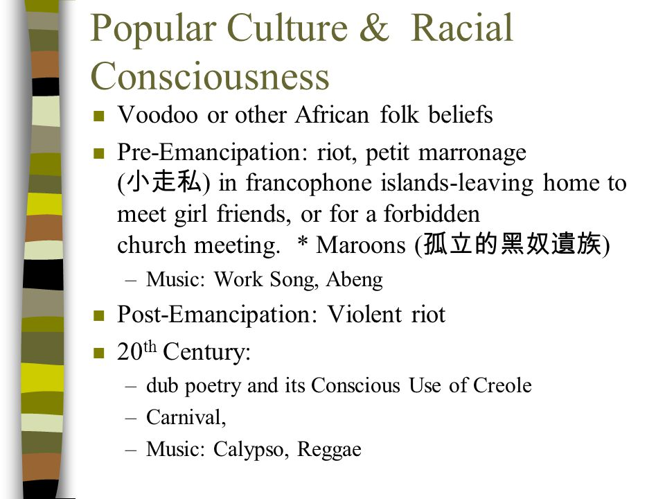 Popular Culture & Racial Consciousness n Voodoo or other African folk beliefs n Pre-Emancipation: riot, petit marronage ( 小走私 ) in francophone islands-leaving home to meet girl friends, or for a forbidden church meeting.