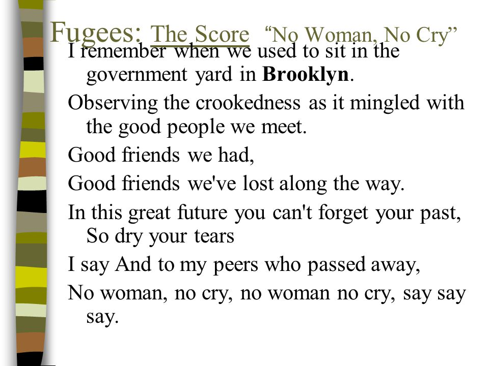 Fugees: The Score No Woman, No Cry I remember when we used to sit in the government yard in Brooklyn.