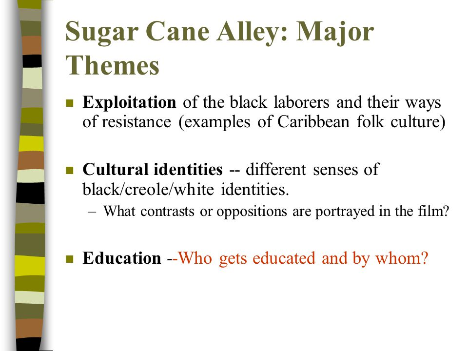 Sugar Cane Alley: Major Themes n Exploitation of the black laborers and their ways resistance (examples of Caribbean folk culture) n -- the laborers: Ti Coco, Twelve-Toe, Medouze n -- the colonizers and overseers: Mr.