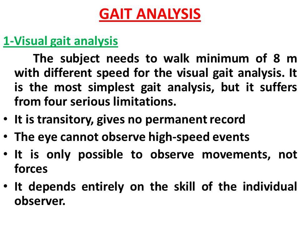 GAIT ANALYSIS 1-Visual gait analysis The subject needs to walk minimum of 8 m with different speed for the visual gait analysis. It is the most simple