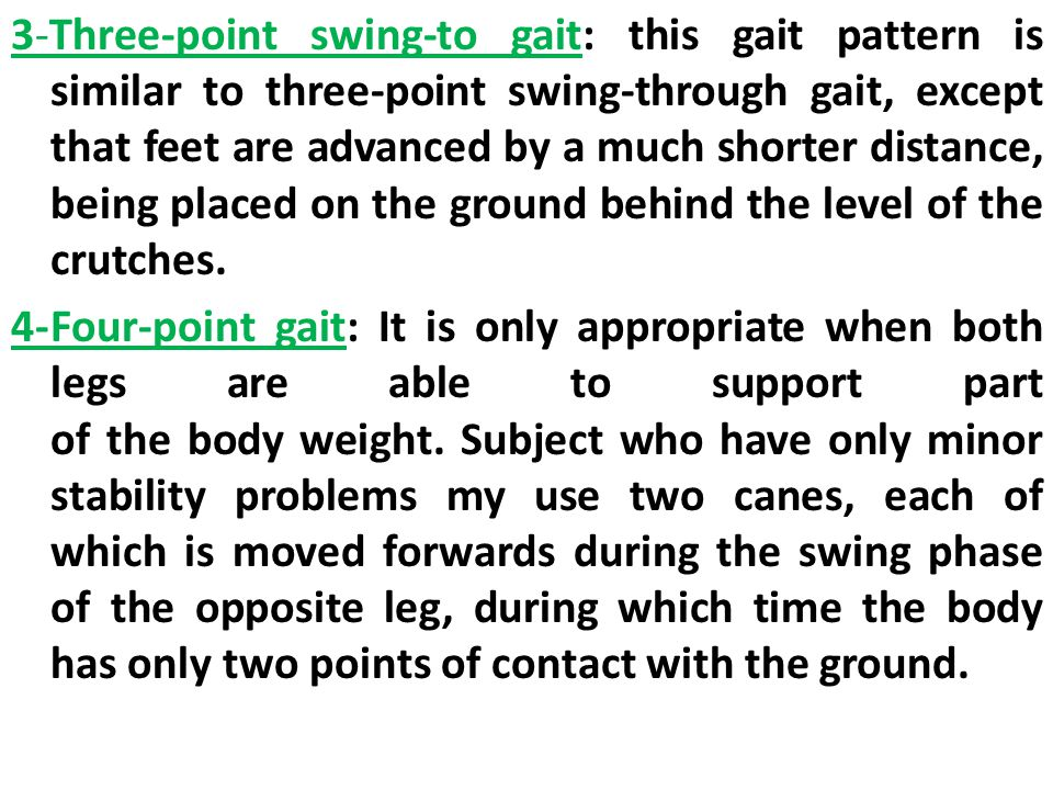 3-Three-point swing-to gait: this gait pattern is similar to three-point swing-through gait, except that feet are advanced by a much shorter distance,