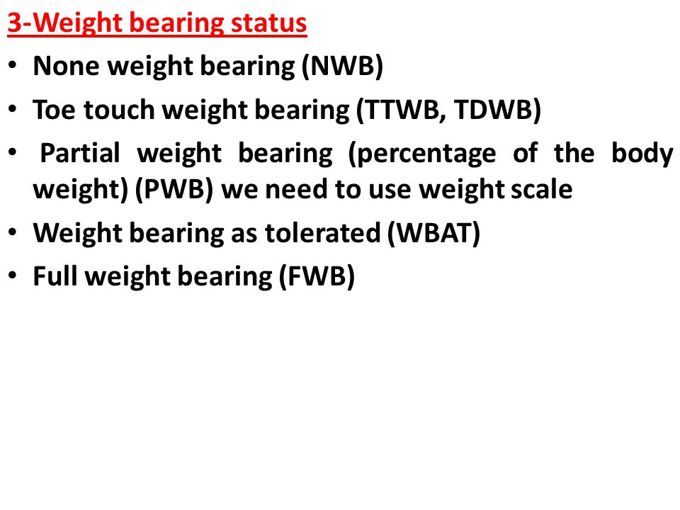 3-Weight bearing status None weight bearing (NWB) Toe touch weight bearing (TTWB, TDWB) Partial weight bearing (percentage of the body weight) (PWB) w