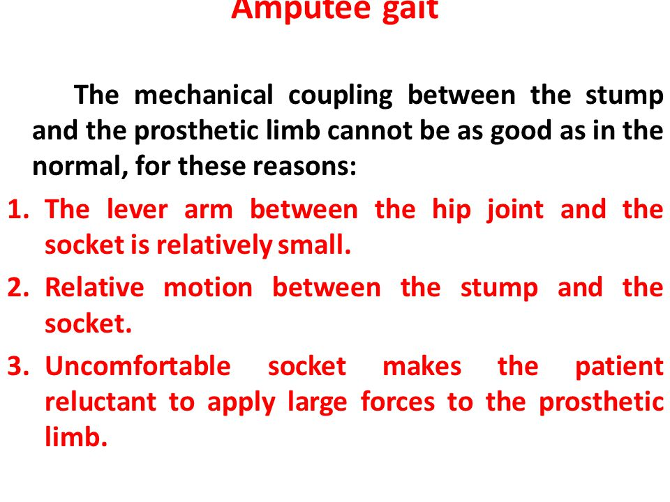 Amputee gait The mechanical coupling between the stump and the prosthetic limb cannot be as good as in the normal, for these reasons: 1.The lever arm