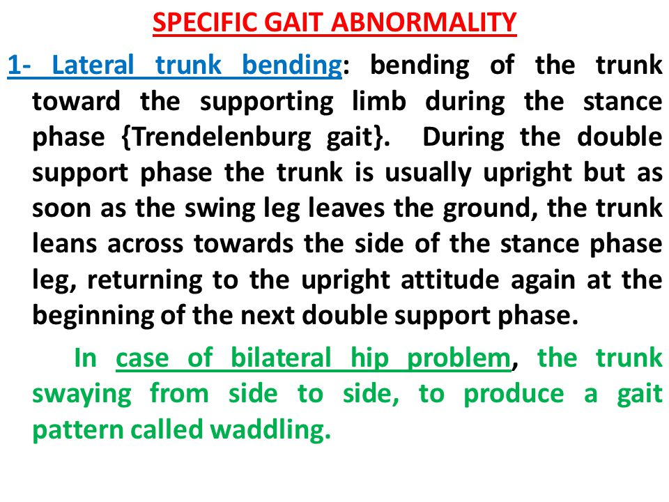 SPECIFIC GAIT ABNORMALITY 1- Lateral trunk bending: bending of the trunk toward the supporting limb during the stance phase {Trendelenburg gait}. Duri