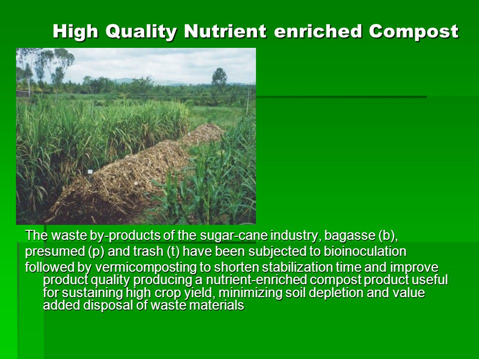 High Quality Nutrient enriched Compost The waste by-products of the sugar-cane industry, bagasse (b), presumed (p) and trash (t) have been subjected to bioinoculation followed by vermicomposting to shorten stabilization time and improve product quality producing a nutrient-enriched compost product useful for sustaining high crop yield, minimizing soil depletion and value added disposal of waste materials