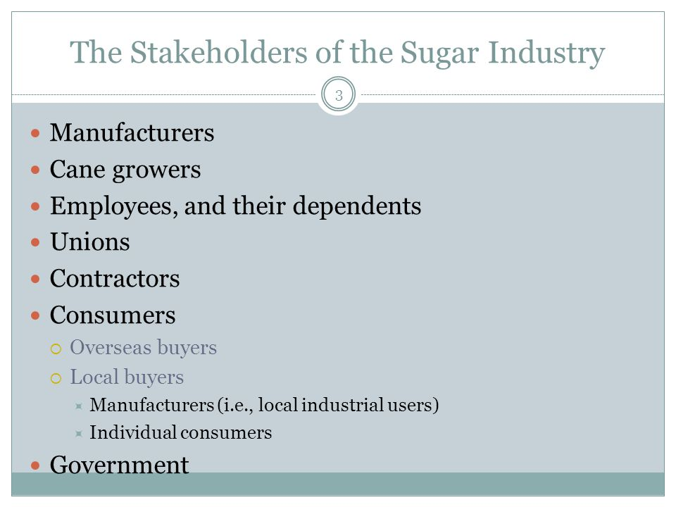 The Stakeholders of the Sugar Industry Manufacturers Cane growers Employees, and their dependents Unions Contractors Consumers  Overseas buyers  Local buyers  Manufacturers (i.e., local industrial users)  Individual consumers Government 3