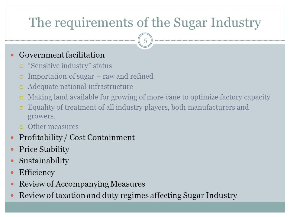 The requirements of the Sugar Industry Government facilitation  Sensitive industry status  Importation of sugar – raw and refined  Adequate national infrastructure  Making land available for growing of more cane to optimize factory capacity  Equality of treatment of all industry players, both manufacturers and growers.