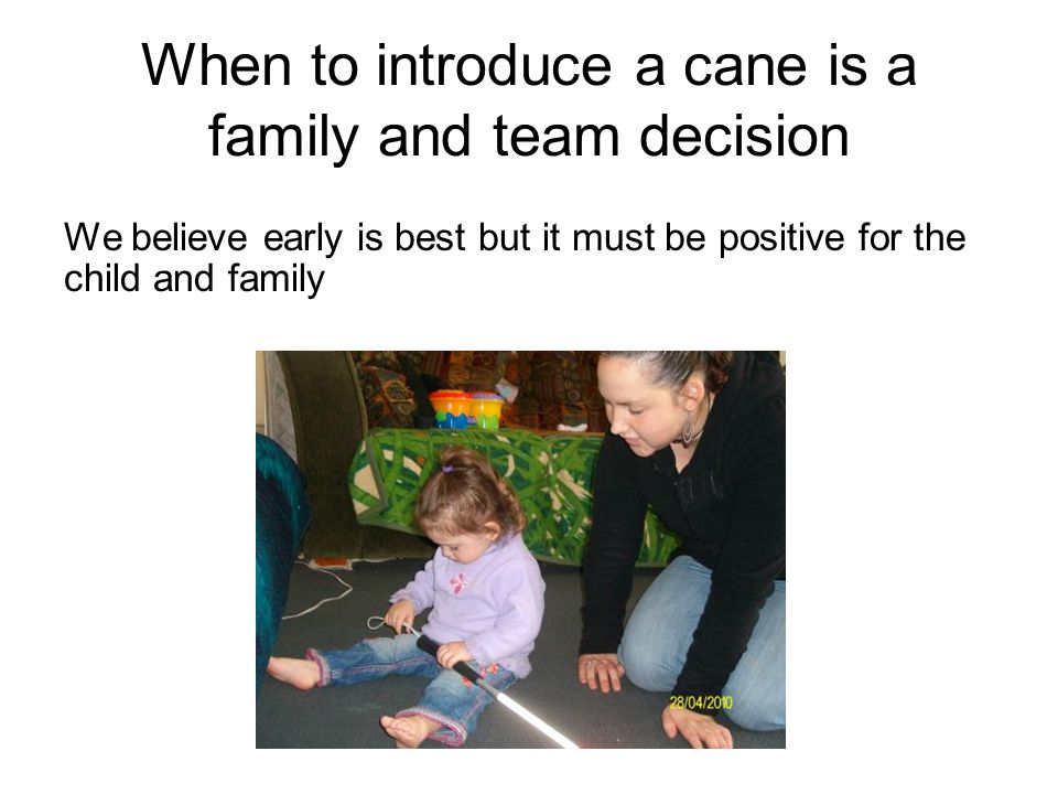 When to introduce a cane is a family and team decision We believe early is best but it must be positive for the child and family