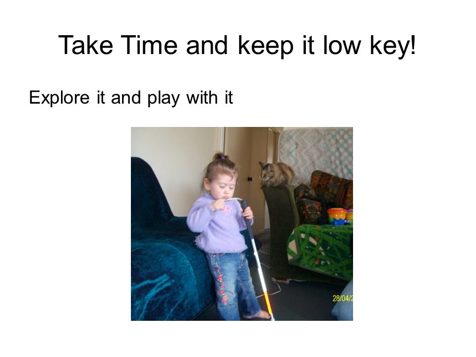 Play games and don't worry if it isn't used properly It's about making the cane a normal part of the day and routine Bonk things with it Tap a drum Put it in the buggy