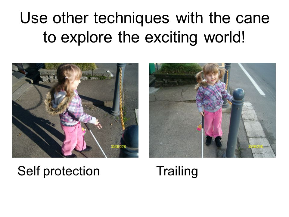 Use other techniques with the cane to explore the exciting world! Self protection Trailing