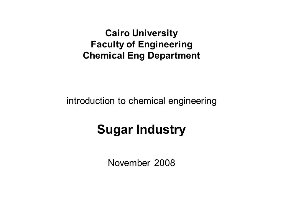 Cairo University Faculty of Engineering Chemical Eng Department introduction to chemical engineering Sugar Industry November 2008