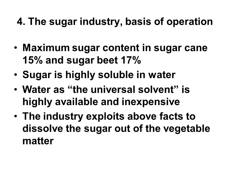 "4. The sugar industry, basis of operation Maximum sugar content in sugar cane 15% and sugar beet 17% Sugar is highly soluble in water Water as ""the un"