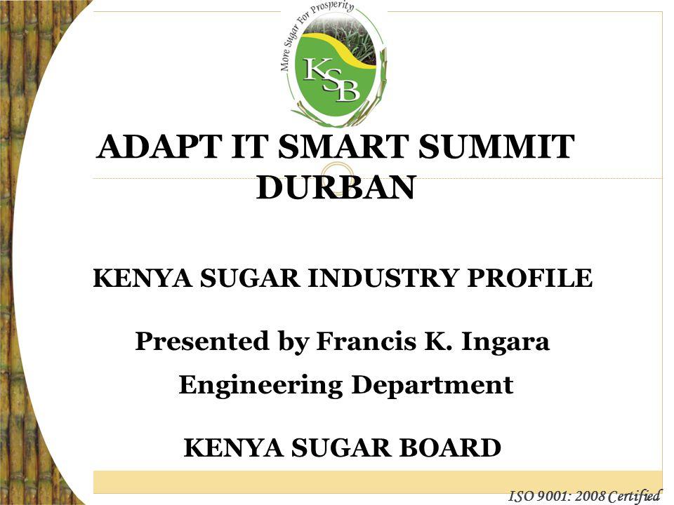 ISO 9001: 2008 Certified ADAPT IT SMART SUMMIT DURBAN KENYA SUGAR INDUSTRY PROFILE Presented by Francis K.