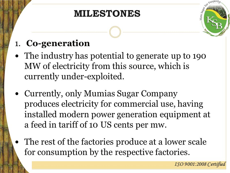 ISO 9001:2008 Certified MILESTONES 1.Co-generation The industry has potential to generate up to 190 MW of electricity from this source, which is currently under-exploited.