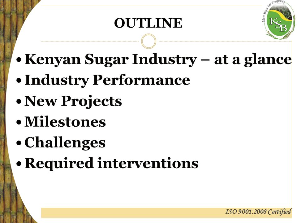 ISO 9001:2008 Certified KENYAN SUGAR INDUSTRY (At a Glance) Number of growers>250,000 Number of mills11 Average capacity (TCD) 3,000 Area under cane (Ha)213,710