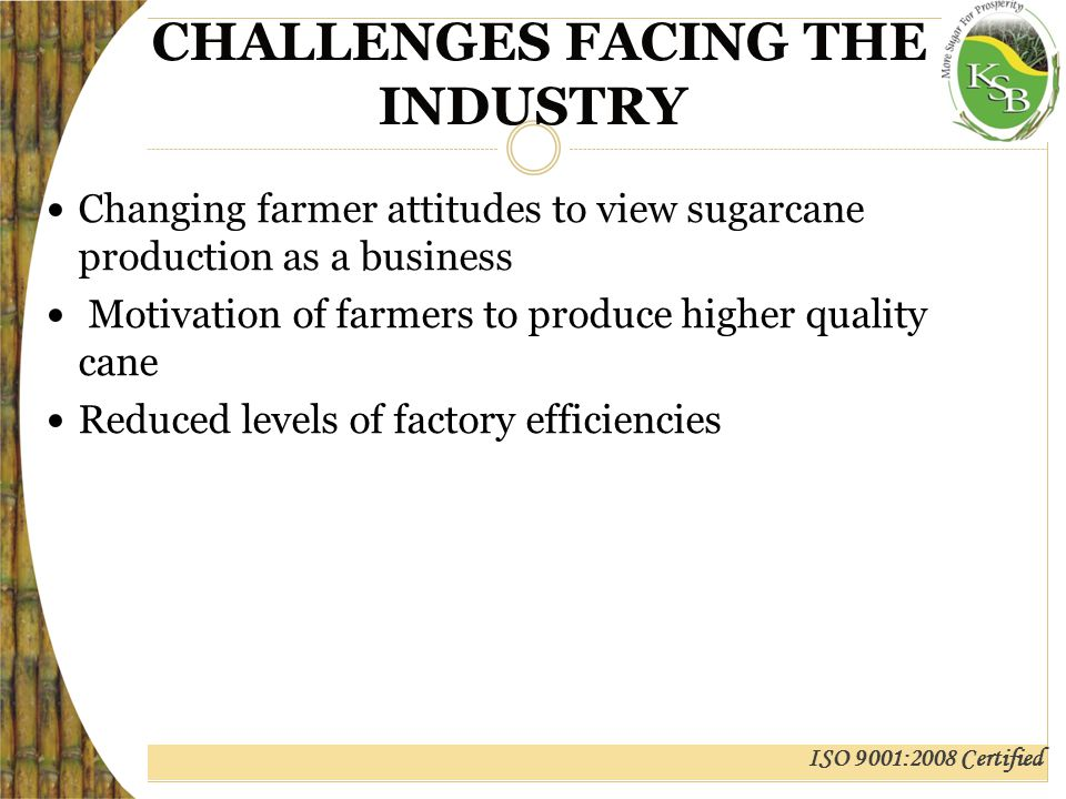 ISO 9001:2008 Certified CHALLENGES FACING THE INDUSTRY Changing farmer attitudes to view sugarcane production as a business Motivation of farmers to produce higher quality cane Reduced levels of factory efficiencies
