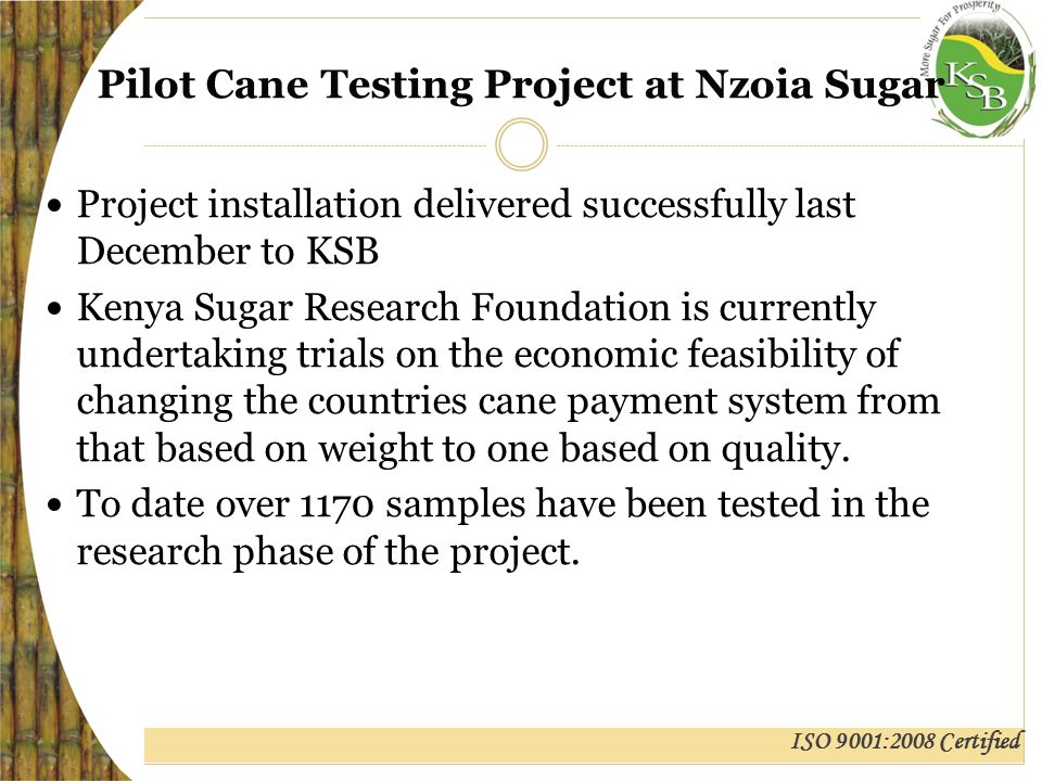 ISO 9001:2008 Certified Pilot Cane Testing Project at Nzoia Sugar Project installation delivered successfully last December to KSB Kenya Sugar Research Foundation is currently undertaking trials on the economic feasibility of changing the countries cane payment system from that based on weight to one based on quality.