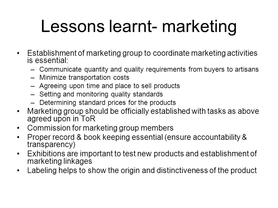 Lessons learnt- marketing Establishment of marketing group to coordinate marketing activities is essential: –Communicate quantity and quality requirem