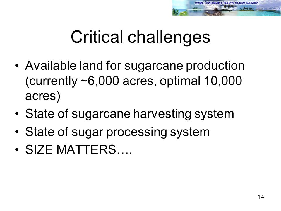 14 Critical challenges Available land for sugarcane production (currently ~6,000 acres, optimal 10,000 acres) State of sugarcane harvesting system State of sugar processing system SIZE MATTERS….