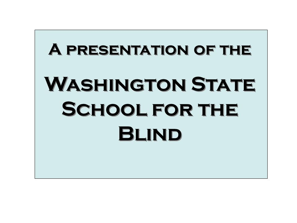 A presentation of the Washington State School for the Blind A presentation of the Washington State School for the Blind A Presentation of the Washington State School for the Blind
