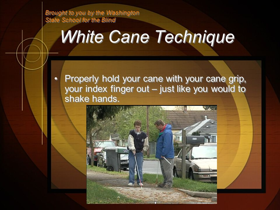 White Cane Technique Properly hold your cane with your cane grip, your index finger out – just like you would to shake hands.
