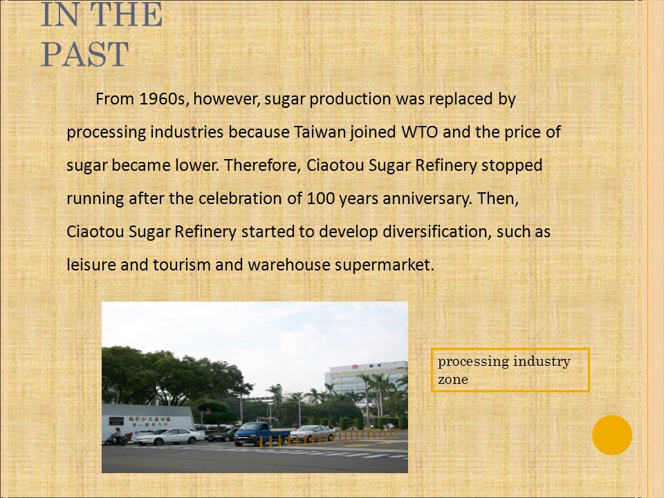 IN THE PAST From 1960s, however, sugar production was replaced by processing industries because Taiwan joined WTO and the price of sugar became lower.