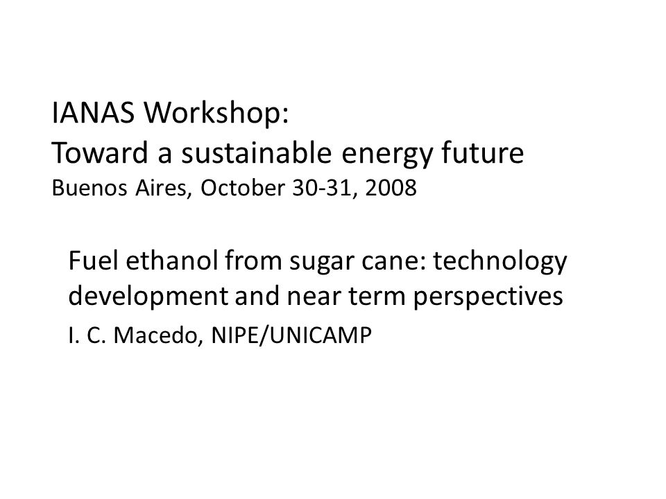 IANAS Workshop: Toward a sustainable energy future Buenos Aires, October 30-31, 2008 Fuel ethanol from sugar cane: technology development and near term perspectives I.